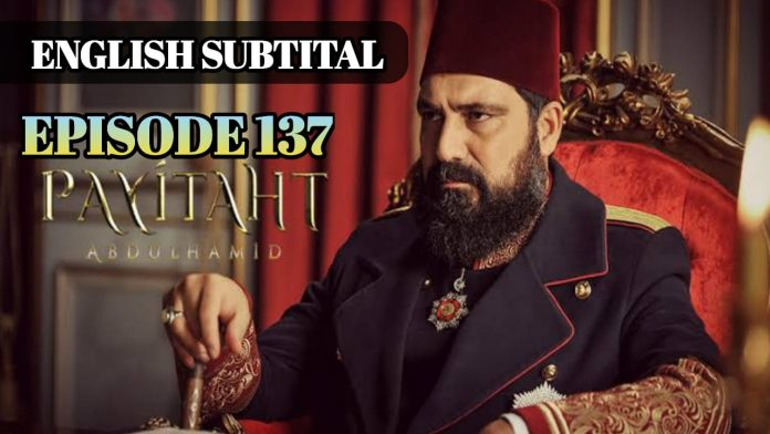 Watch Payitaht Abdulhamid EPISODE 137 English Subtitle Free Of Cost