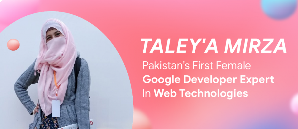 Taley'a Mirza – Pakistan's First Female Google Developer Expert In Web Technologies